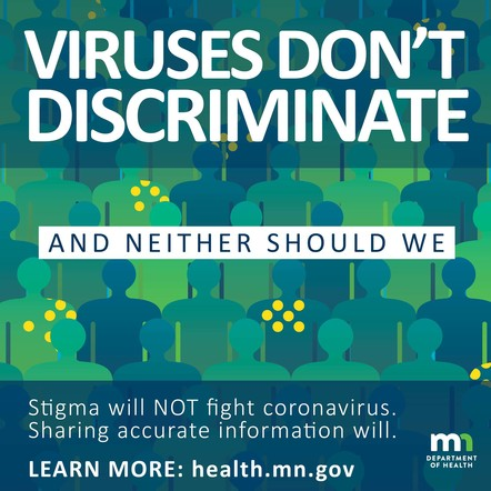 Viruses don't discriminate and neither should we. Stigma will NOT fight coronavirus. Sharing accurate information will. Learn More: health.mn.gov