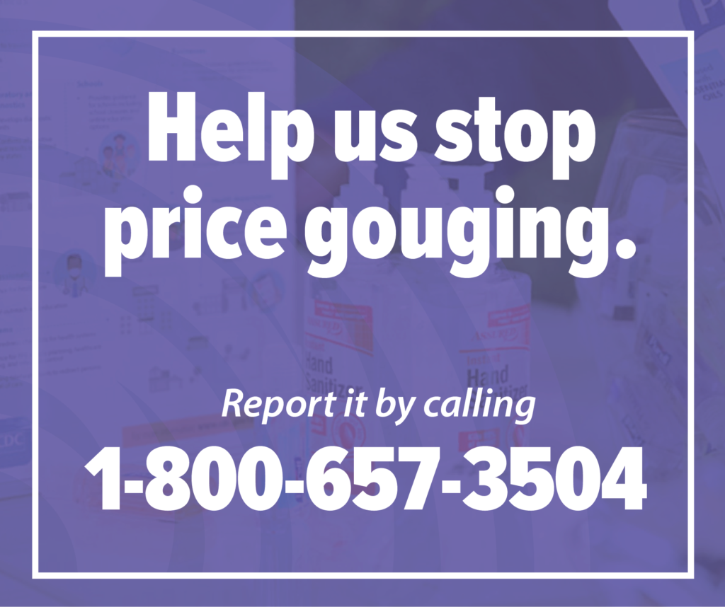 Help us stop price gouging. Report it by calling 1-800-657-3504
