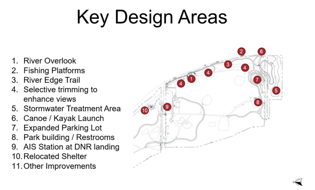 Key design areas 1. River Overlook 2. Fishing Platforms 3. River Edge Trail 4. Selective trimming to enhance views 5. Stormwater Treatment Area 6. Canoe/ Kayak Launch 7. Expanded Parking Lot 8. Parking building / Restrooms 9. AIS Station at DNR landing 10. Relocated Shelter 11. Other Improvements