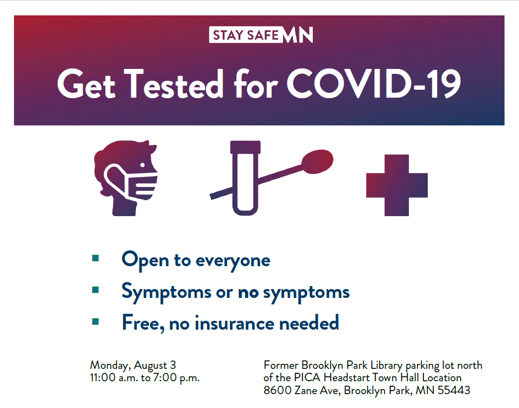 Get Tested for COVID-19 Open to everyone Symptoms or no symptoms Free, no insurance needed Monday, August 3 11 a.m. to 7 p.m. Former Brooklyn Park Library parking lot north of the PICA Headstart Town Hall Location 8600 Zane Ave, Brooklyn Park, MN 55443