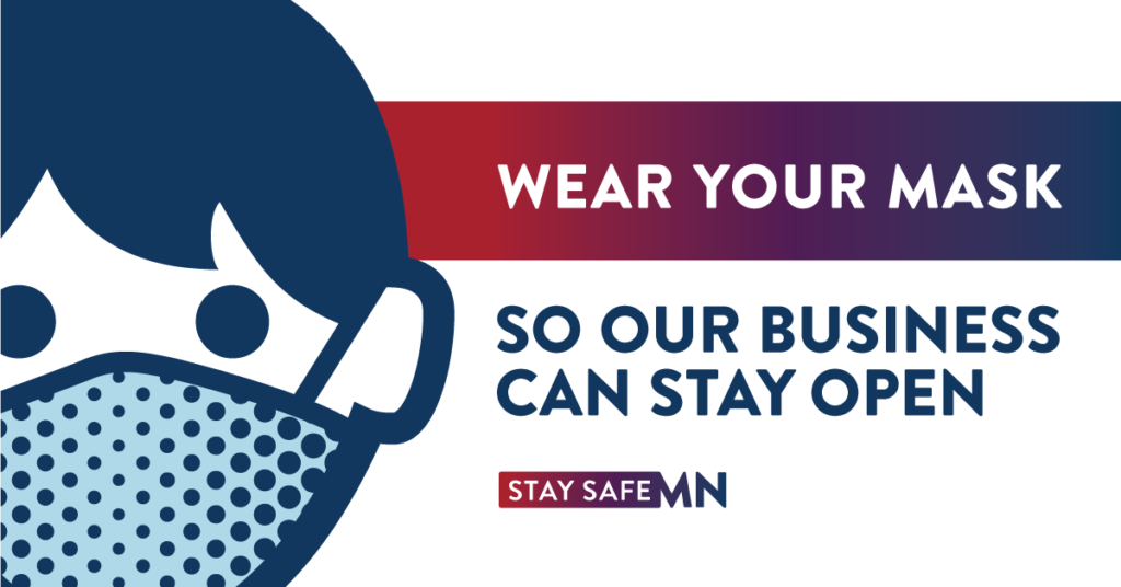 Wear your mask so our business can stay open. Stay Safe MN